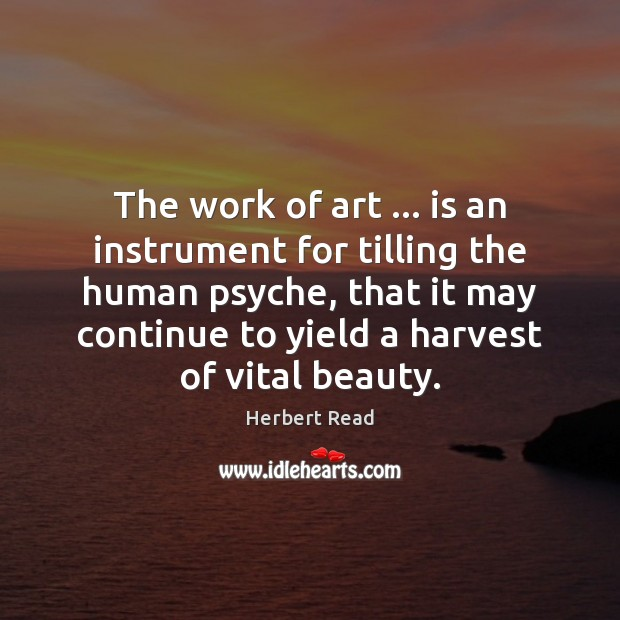 The work of art … is an instrument for tilling the human psyche, Herbert Read Picture Quote