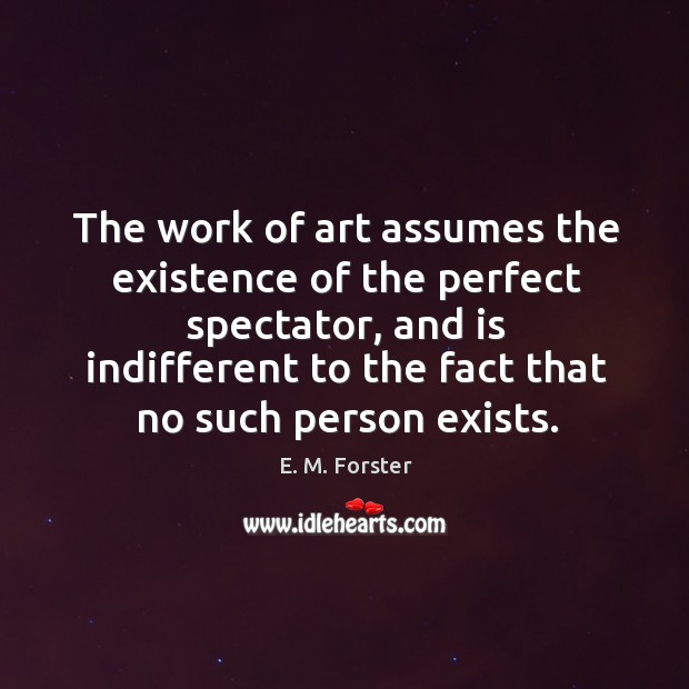 The work of art assumes the existence of the perfect spectator, and is indifferent to the Image