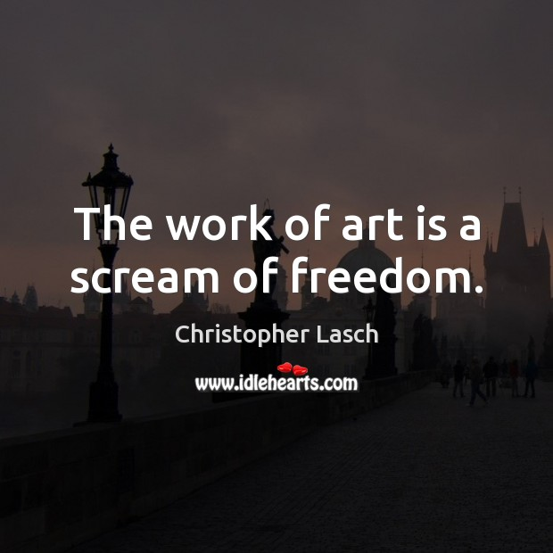 The work of art is a scream of freedom. Christopher Lasch Picture Quote