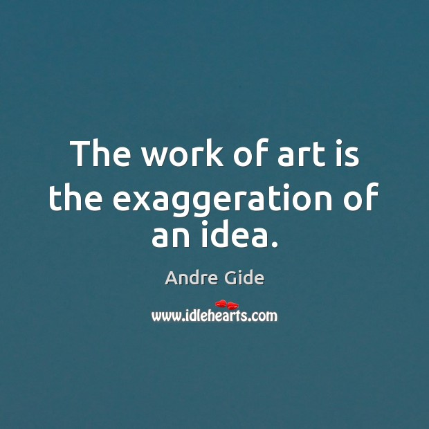 The work of art is the exaggeration of an idea. Image