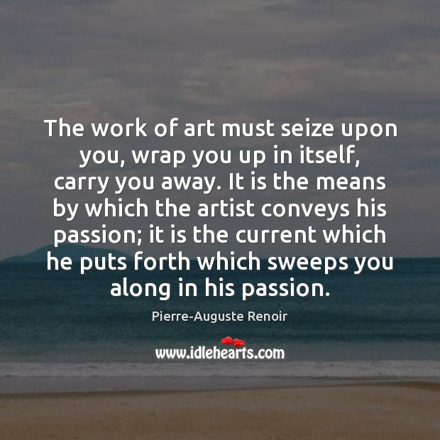 The work of art must seize upon you, wrap you up in Pierre-Auguste Renoir Picture Quote