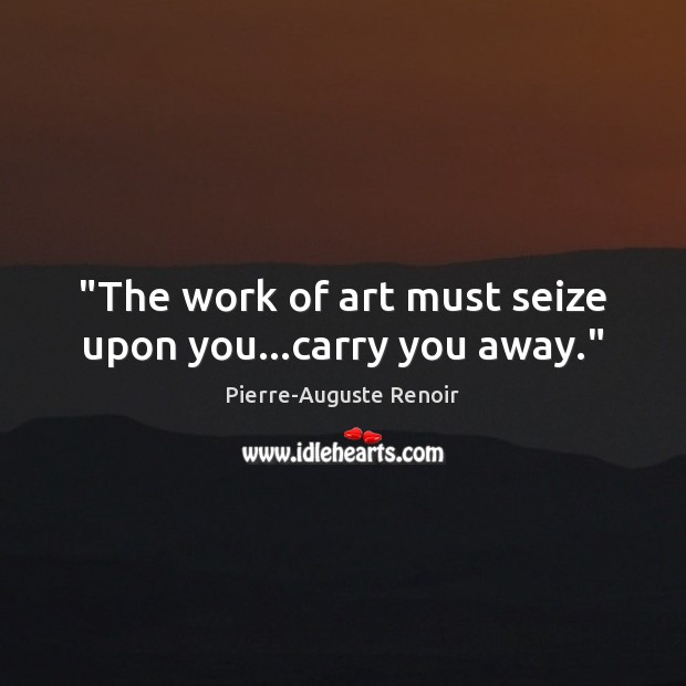 """The work of art must seize upon you…carry you away."" Pierre-Auguste Renoir Picture Quote"