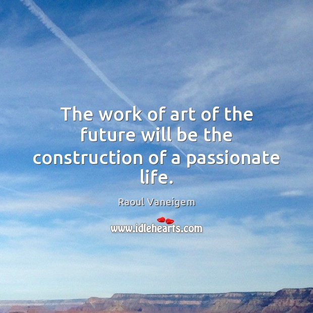 The work of art of the future will be the construction of a passionate life. Raoul Vaneigem Picture Quote