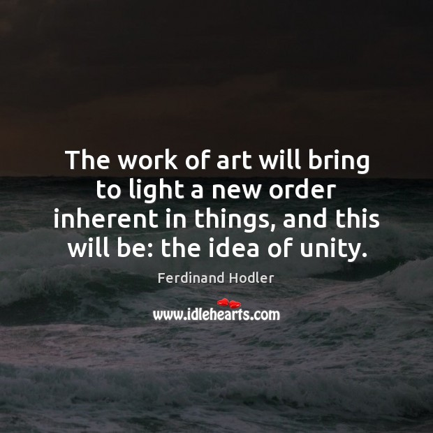 The work of art will bring to light a new order inherent Image