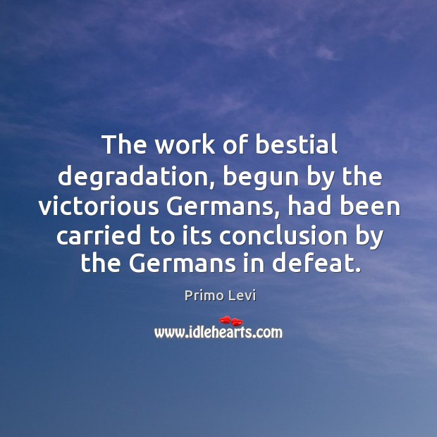 The work of bestial degradation, begun by the victorious Germans, had been Primo Levi Picture Quote
