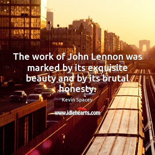 The work of John Lennon was marked by its exquisite beauty and by its brutal honesty. Kevin Spacey Picture Quote