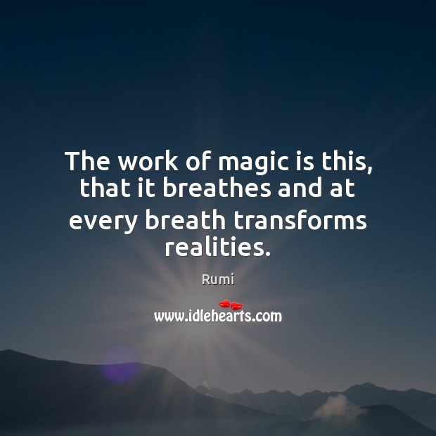 The work of magic is this, that it breathes and at every breath transforms realities. Image