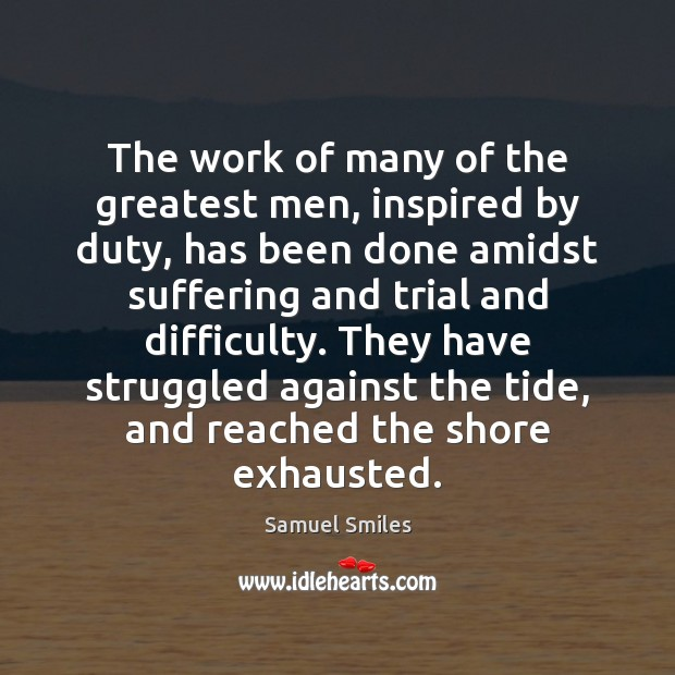 The work of many of the greatest men, inspired by duty, has Samuel Smiles Picture Quote