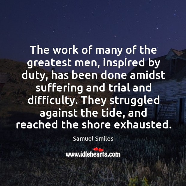 Image, The work of many of the greatest men, inspired by duty, has been done amidst suffering and trial and difficulty.