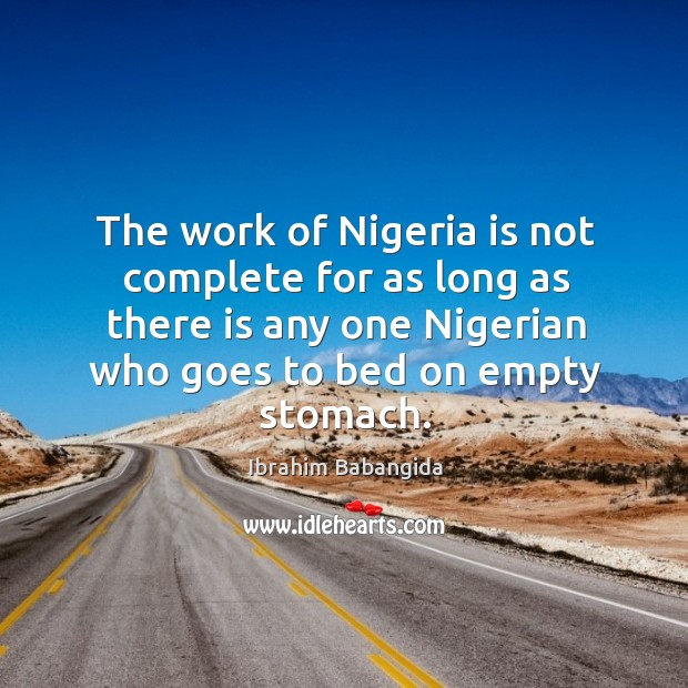 The work of nigeria is not complete for as long as there is any one nigerian who goes Ibrahim Babangida Picture Quote