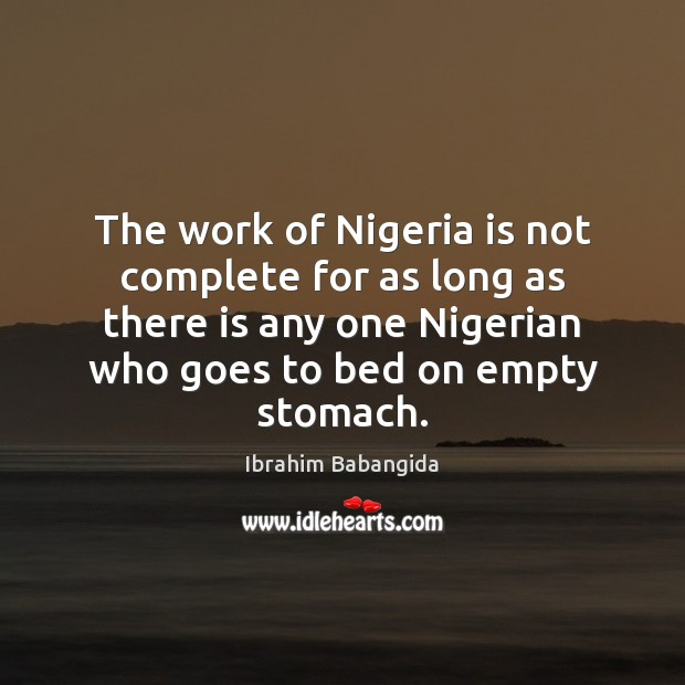 The work of Nigeria is not complete for as long as there Ibrahim Babangida Picture Quote