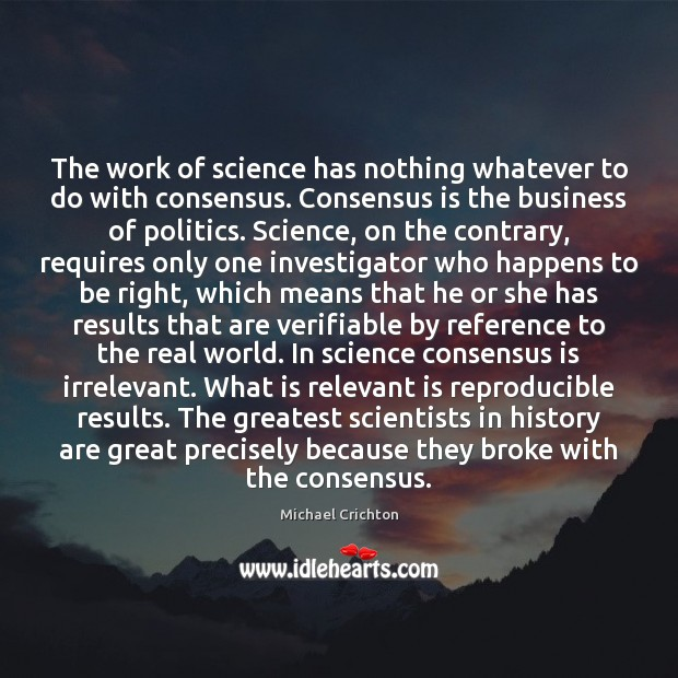 The work of science has nothing whatever to do with consensus. Consensus Michael Crichton Picture Quote