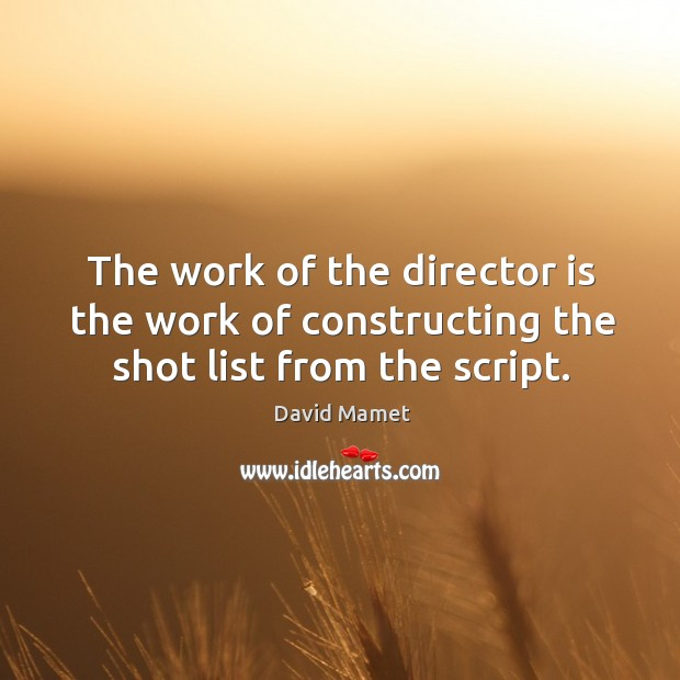 The work of the director is the work of constructing the shot list from the script. Image