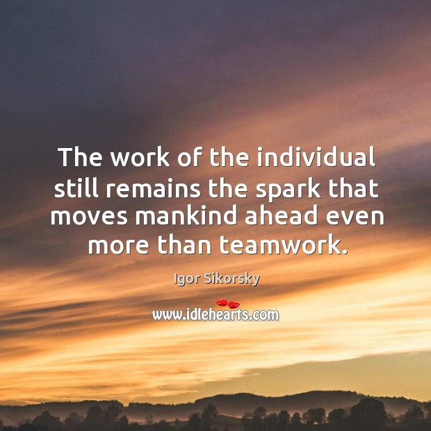 The work of the individual still remains the spark that moves mankind ahead even more than teamwork. Igor Sikorsky Picture Quote