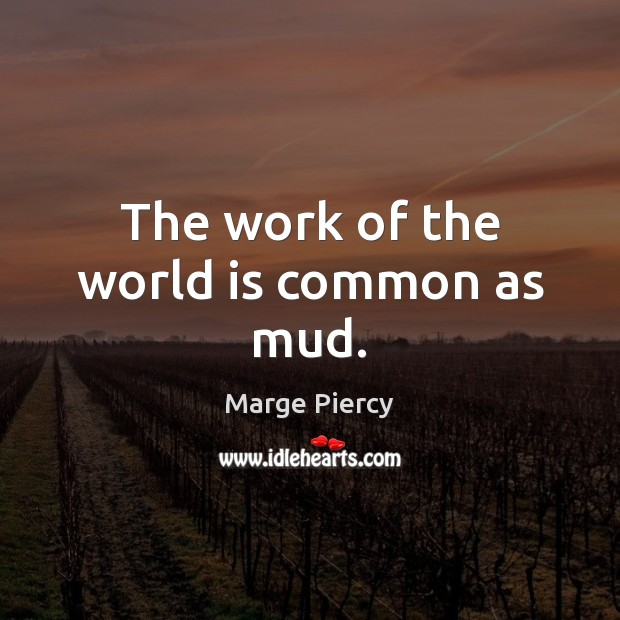 The work of the world is common as mud. Marge Piercy Picture Quote