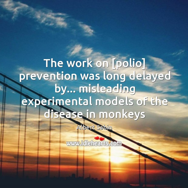 The work on [polio] prevention was long delayed by… misleading experimental models Image