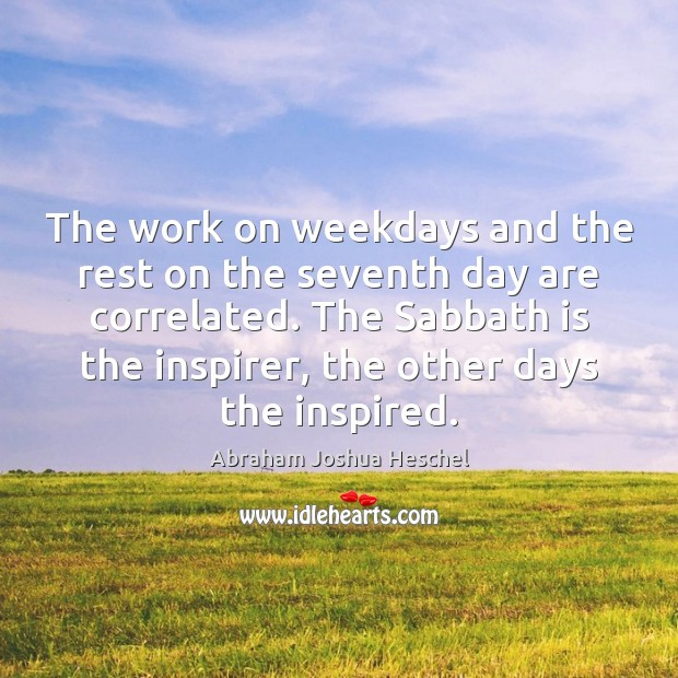 The work on weekdays and the rest on the seventh day are Abraham Joshua Heschel Picture Quote