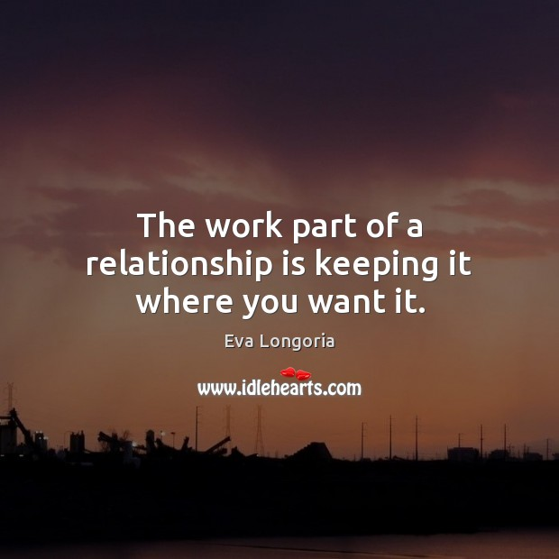 The work part of a relationship is keeping it where you want it. Eva Longoria Picture Quote