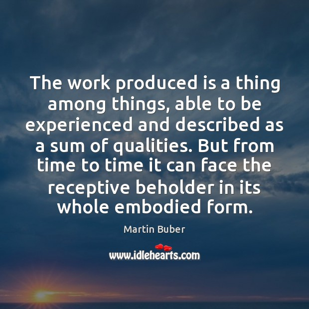The work produced is a thing among things, able to be experienced Martin Buber Picture Quote