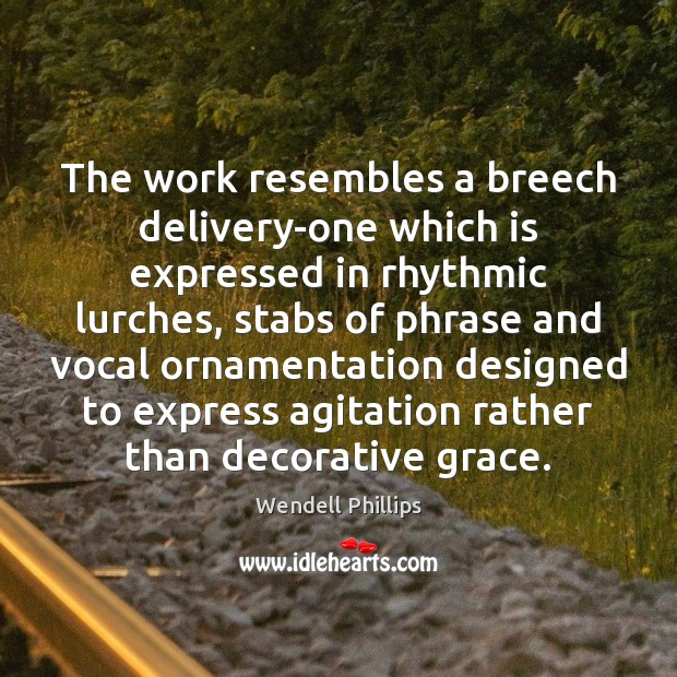 The work resembles a breech delivery-one which is expressed in rhythmic lurches, Wendell Phillips Picture Quote