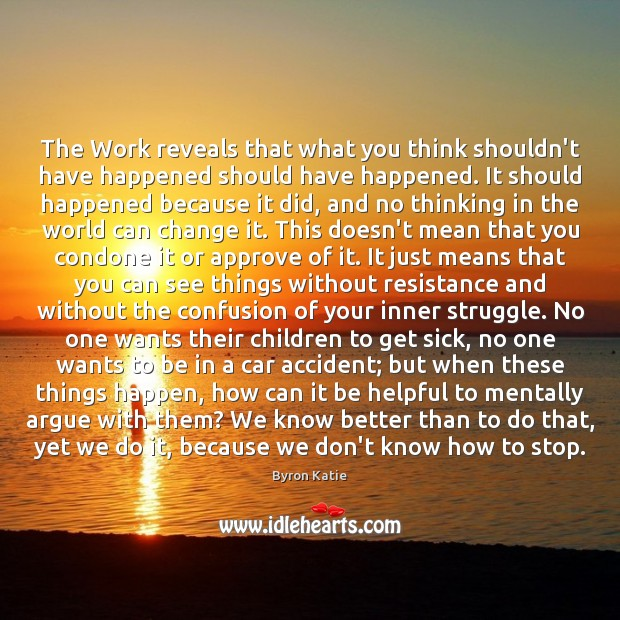 The Work reveals that what you think shouldn't have happened should have Byron Katie Picture Quote