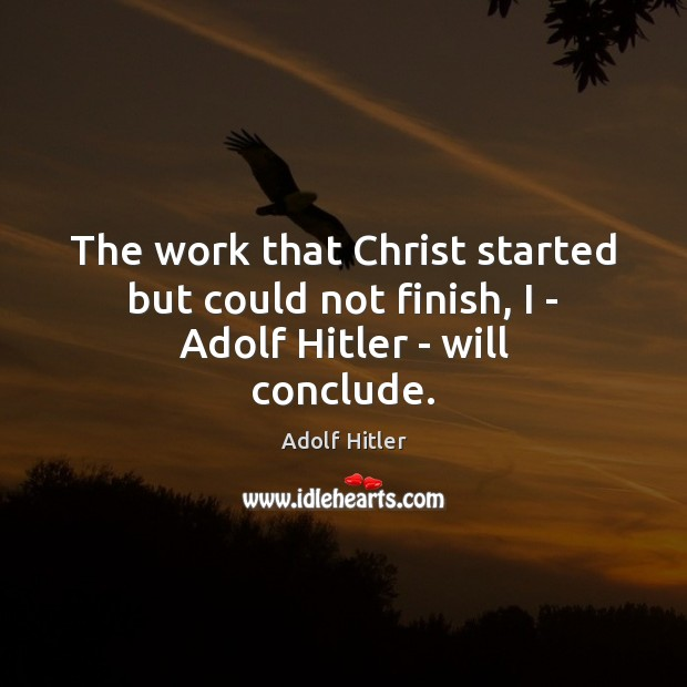 Image, The work that Christ started but could not finish, I – Adolf Hitler – will conclude.