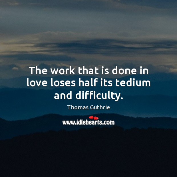 The work that is done in love loses half its tedium and difficulty. Image