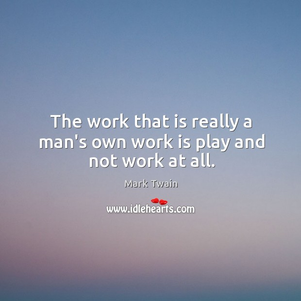 Image, The work that is really a man's own work is play and not work at all.