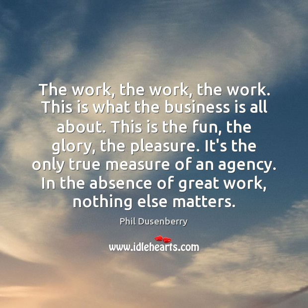 The work, the work, the work. This is what the business is Image