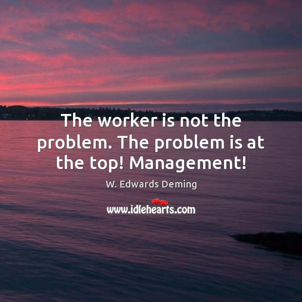 The worker is not the problem. The problem is at the top! Management! W. Edwards Deming Picture Quote