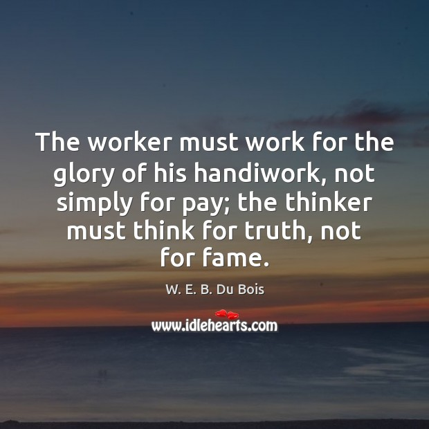 The worker must work for the glory of his handiwork, not simply W. E. B. Du Bois Picture Quote