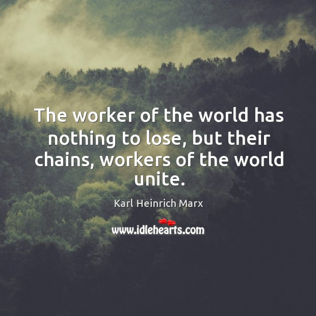 The worker of the world has nothing to lose, but their chains, workers of the world unite. Karl Heinrich Marx Picture Quote