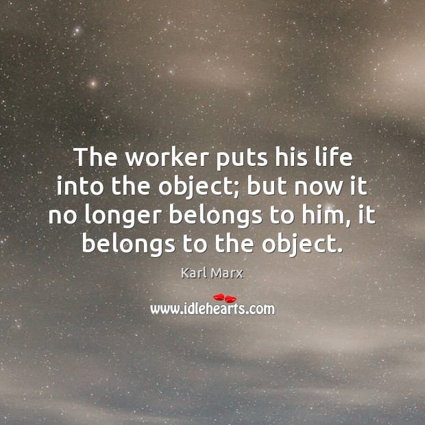 The worker puts his life into the object; but now it no Image