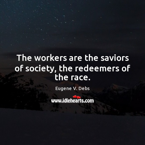 Image, The workers are the saviors of society, the redeemers of the race.
