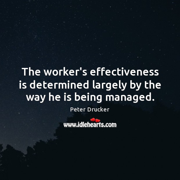 The worker's effectiveness is determined largely by the way he is being managed. Peter Drucker Picture Quote
