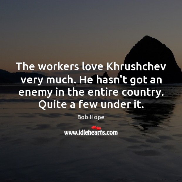 The workers love Khrushchev very much. He hasn't got an enemy in Image