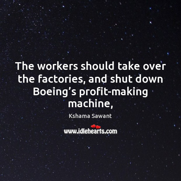 The workers should take over the factories, and shut down Boeing's Image