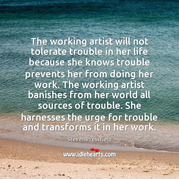 The working artist will not tolerate trouble in her life because she Steven Pressfield Picture Quote