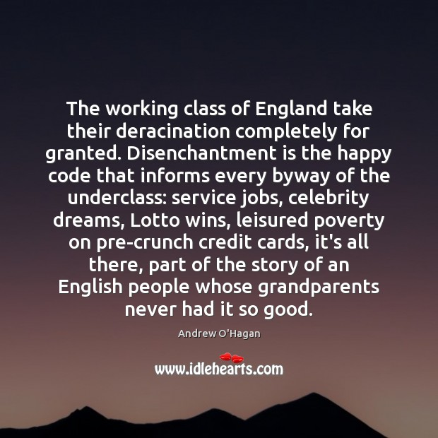 The working class of England take their deracination completely for granted. Disenchantment Andrew O'Hagan Picture Quote