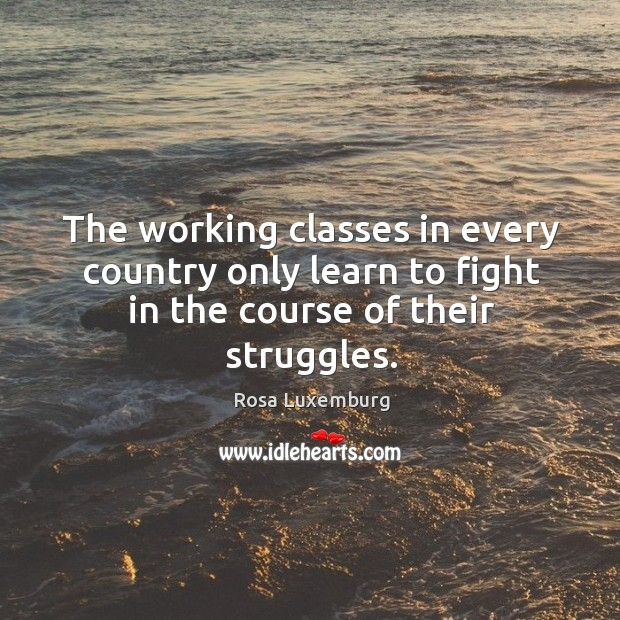 Image, The working classes in every country only learn to fight in the course of their struggles.
