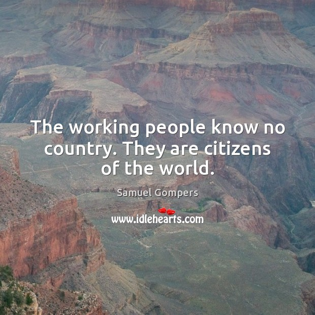 The working people know no country. They are citizens of the world. Samuel Gompers Picture Quote