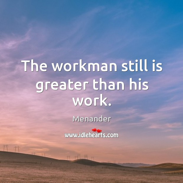 The workman still is greater than his work. Menander Picture Quote