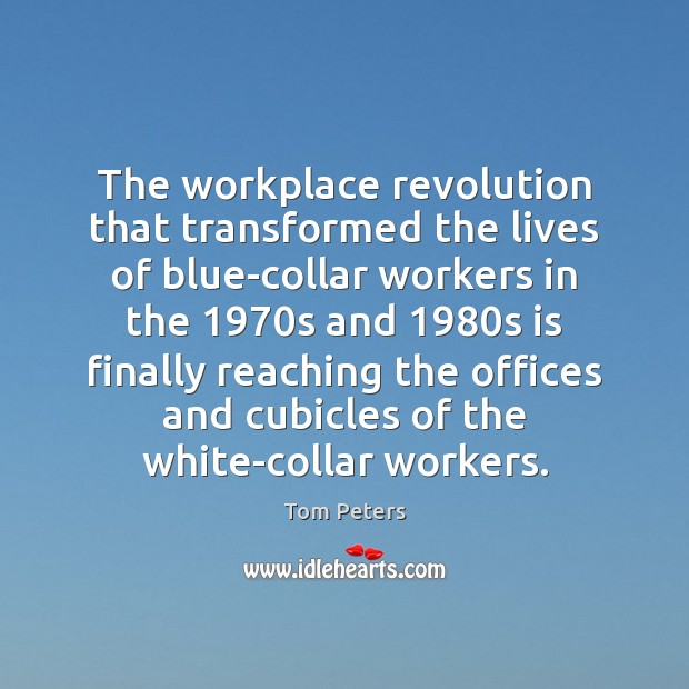 The workplace revolution that transformed the lives of blue-collar workers in the 1970 Tom Peters Picture Quote