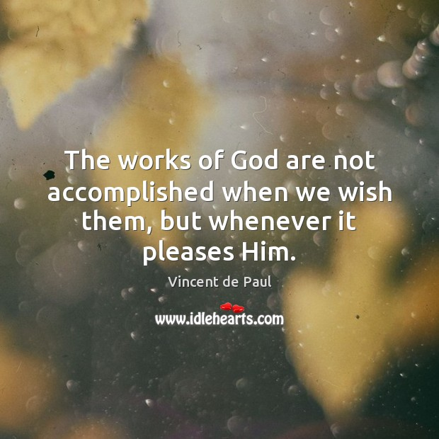 The works of God are not accomplished when we wish them, but whenever it pleases Him. Image