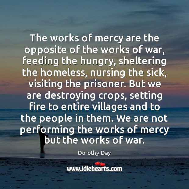 The works of mercy are the opposite of the works of war, Dorothy Day Picture Quote