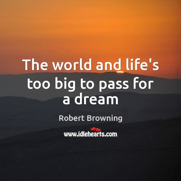 The world and life's too big to pass for a dream Robert Browning Picture Quote