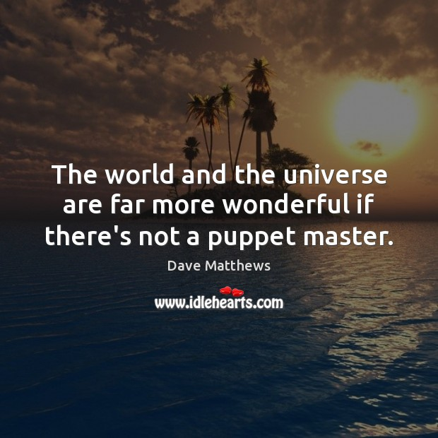 The world and the universe are far more wonderful if there's not a puppet master. Dave Matthews Picture Quote