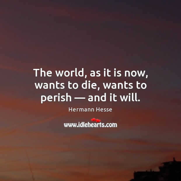 The world, as it is now, wants to die, wants to perish — and it will. Image