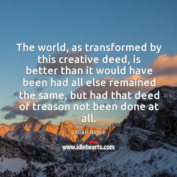 The world, as transformed by this creative deed, is better than it would have been had all else remained the same Josiah Royce Picture Quote