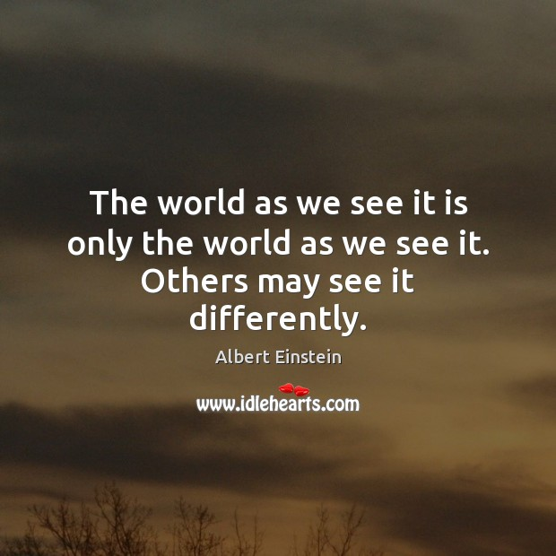 Image, The world as we see it is only the world as we see it. Others may see it differently.
